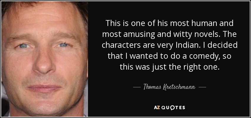 This is one of his most human and most amusing and witty novels. The characters are very Indian. I decided that I wanted to do a comedy, so this was just the right one. - Thomas Kretschmann