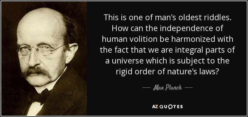 This is one of man's oldest riddles. How can the independence of human volition be harmonized with the fact that we are integral parts of a universe which is subject to the rigid order of nature's laws? - Max Planck