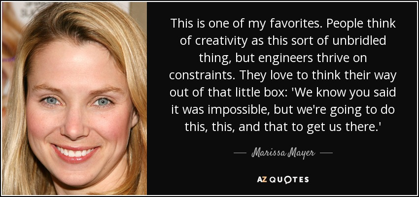 This is one of my favorites. People think of creativity as this sort of unbridled thing, but engineers thrive on constraints. They love to think their way out of that little box: 'We know you said it was impossible, but we're going to do this, this, and that to get us there.' - Marissa Mayer