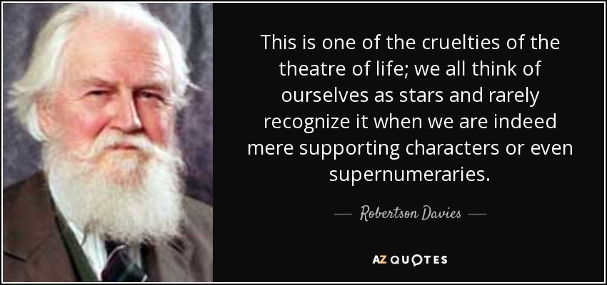 This is one of the cruelties of the theatre of life; we all think of ourselves as stars and rarely recognize it when we are indeed mere supporting characters or even supernumeraries. - Robertson Davies