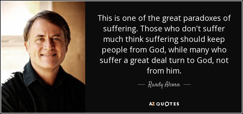 This is one of the great paradoxes of suffering. Those who don't suffer much think suffering should keep people from God, while many who suffer a great deal turn to God, not from him. - Randy Alcorn