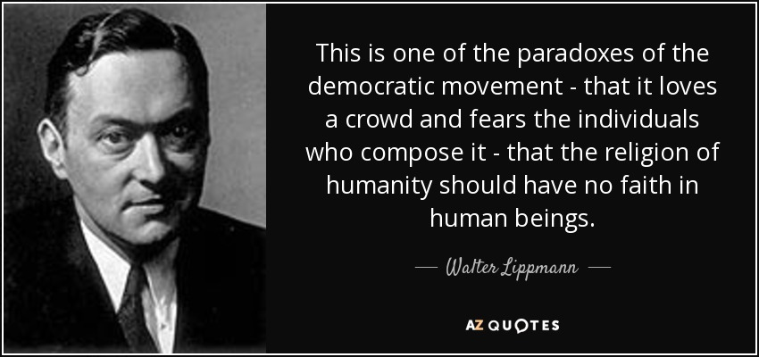 This is one of the paradoxes of the democratic movement - that it loves a crowd and fears the individuals who compose it - that the religion of humanity should have no faith in human beings. - Walter Lippmann