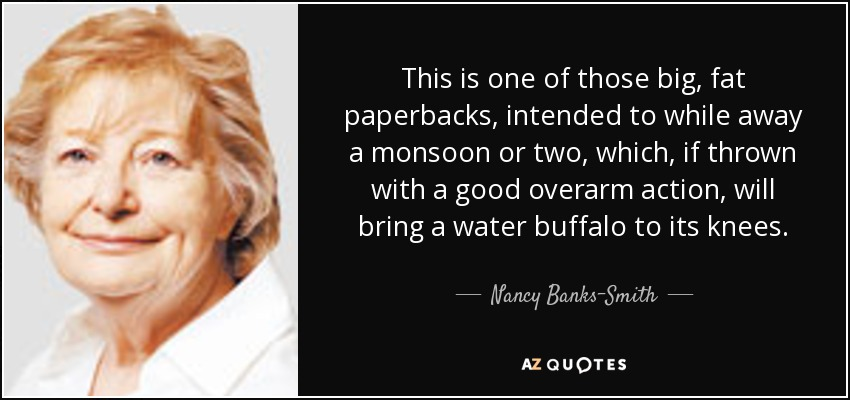 This is one of those big, fat paperbacks, intended to while away a monsoon or two, which, if thrown with a good overarm action, will bring a water buffalo to its knees. - Nancy Banks-Smith