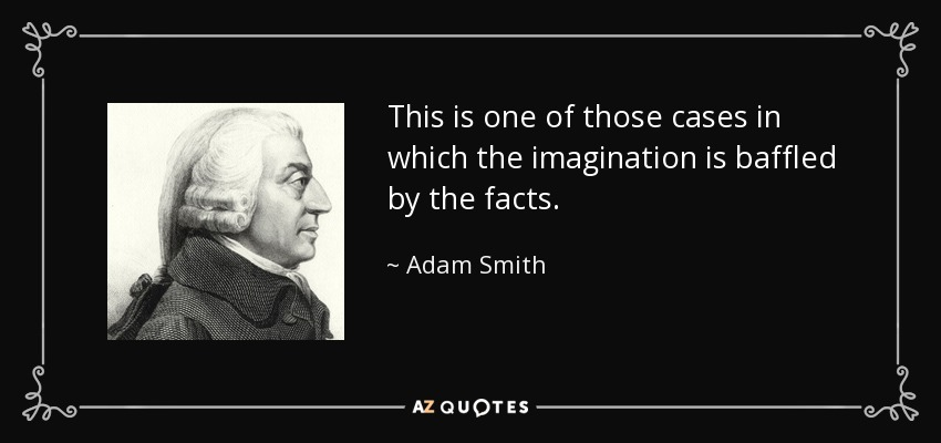 This is one of those cases in which the imagination is baffled by the facts. - Adam Smith