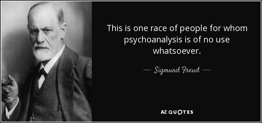 This is one race of people for whom psychoanalysis is of no use whatsoever. - Sigmund Freud