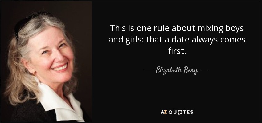 This is one rule about mixing boys and girls: that a date always comes first. - Elizabeth Berg