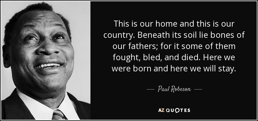 This is our home and this is our country. Beneath its soil lie bones of our fathers; for it some of them fought, bled, and died. Here we were born and here we will stay. - Paul Robeson