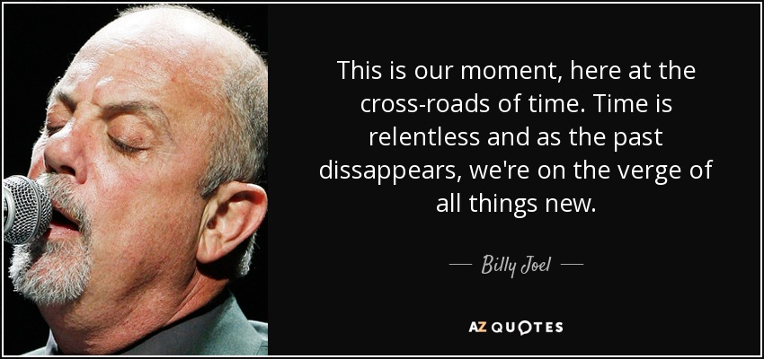 This is our moment, here at the cross-roads of time. Time is relentless and as the past dissappears, we're on the verge of all things new. - Billy Joel