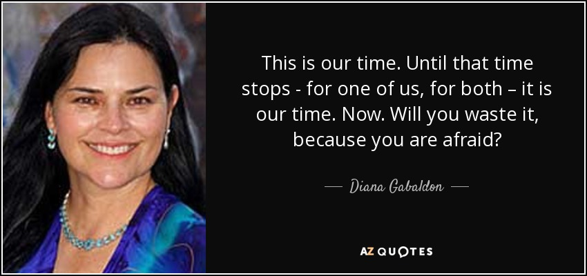 This is our time. Until that time stops - for one of us, for both – it is our time. Now. Will you waste it, because you are afraid? - Diana Gabaldon