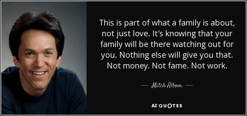 This is part of what a family is about, not just love. It's knowing that your family will be there watching out for you. Nothing else will give you that. Not money. Not fame. Not work. - Mitch Albom