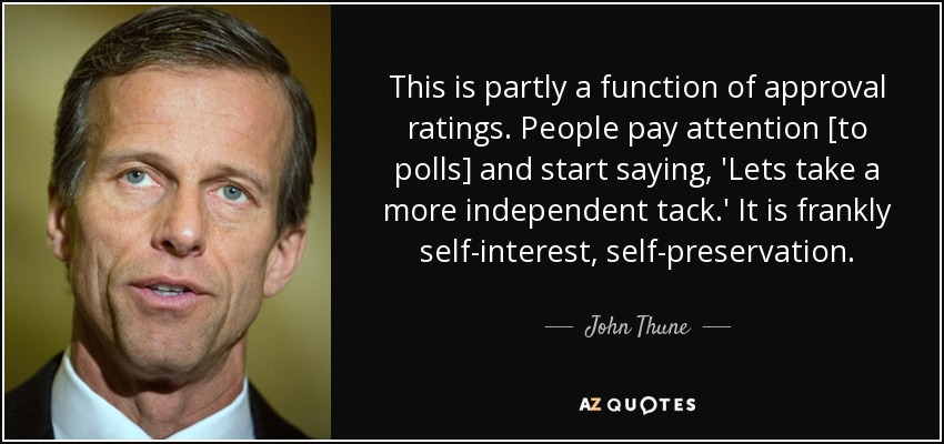 This is partly a function of approval ratings. People pay attention [to polls] and start saying, 'Lets take a more independent tack.' It is frankly self-interest, self-preservation. - John Thune