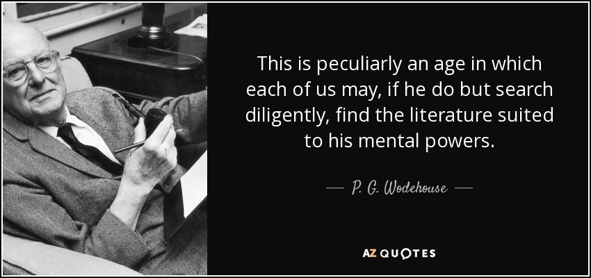 This is peculiarly an age in which each of us may, if he do but search diligently, find the literature suited to his mental powers. - P. G. Wodehouse