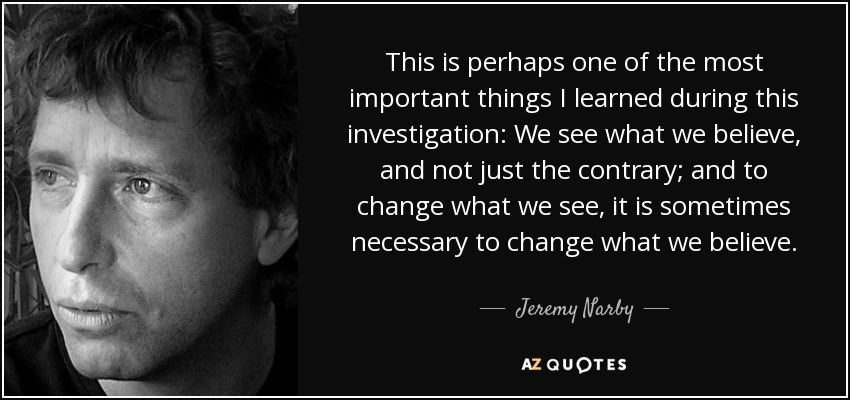 This is perhaps one of the most important things I learned during this investigation: We see what we believe, and not just the contrary; and to change what we see, it is sometimes necessary to change what we believe. - Jeremy Narby