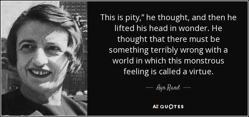 "This is pity,"" he thought, and then he lifted his head in wonder. He thought that there must be something terribly wrong with a world in which this monstrous feeling is called a virtue. - Ayn Rand"