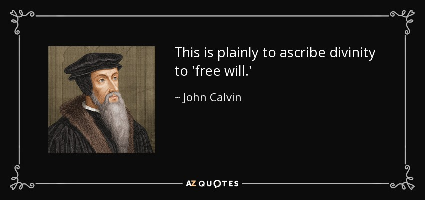 This is plainly to ascribe divinity to 'free will.' - John Calvin