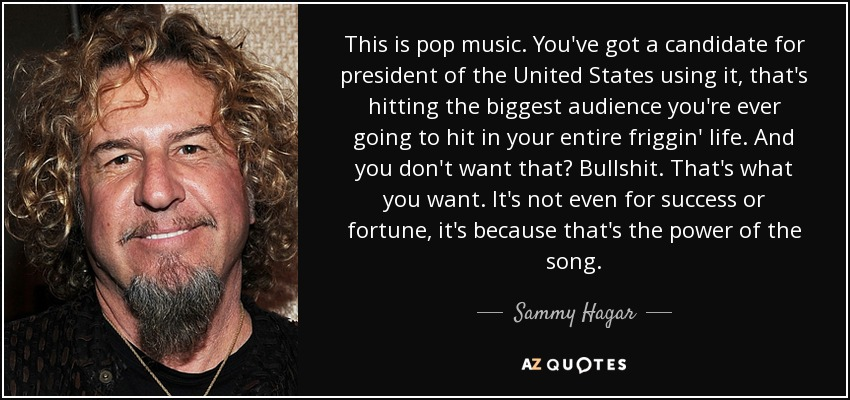 This is pop music. You've got a candidate for president of the United States using it, that's hitting the biggest audience you're ever going to hit in your entire friggin' life. And you don't want that? Bullshit. That's what you want. It's not even for success or fortune, it's because that's the power of the song. - Sammy Hagar