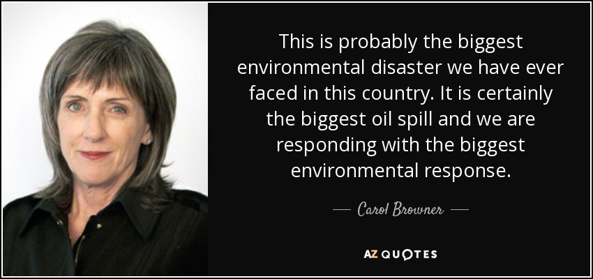 This is probably the biggest environmental disaster we have ever faced in this country. It is certainly the biggest oil spill and we are responding with the biggest environmental response. - Carol Browner