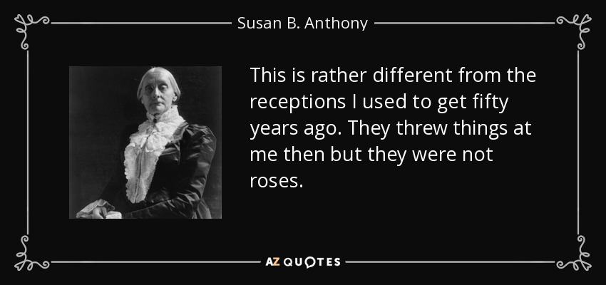 This is rather different from the receptions I used to get fifty years ago. They threw things at me then but they were not roses. - Susan B. Anthony