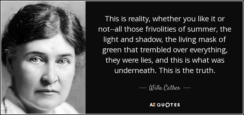 This is reality, whether you like it or not--all those frivolities of summer, the light and shadow, the living mask of green that trembled over everything, they were lies, and this is what was underneath. This is the truth. - Willa Cather