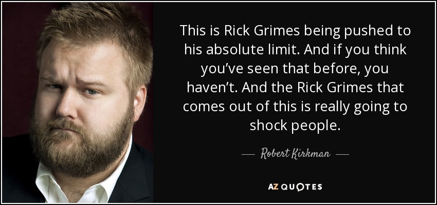 This is Rick Grimes being pushed to his absolute limit. And if you think you've seen that before, you haven't. And the Rick Grimes that comes out of this is really going to shock people. - Robert Kirkman