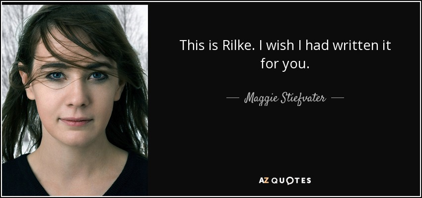 This is Rilke. I wish I had written it for you. - Maggie Stiefvater