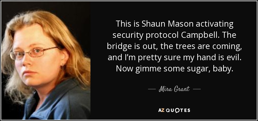 This is Shaun Mason activating security protocol Campbell. The bridge is out, the trees are coming, and I'm pretty sure my hand is evil. Now gimme some sugar, baby. - Mira Grant