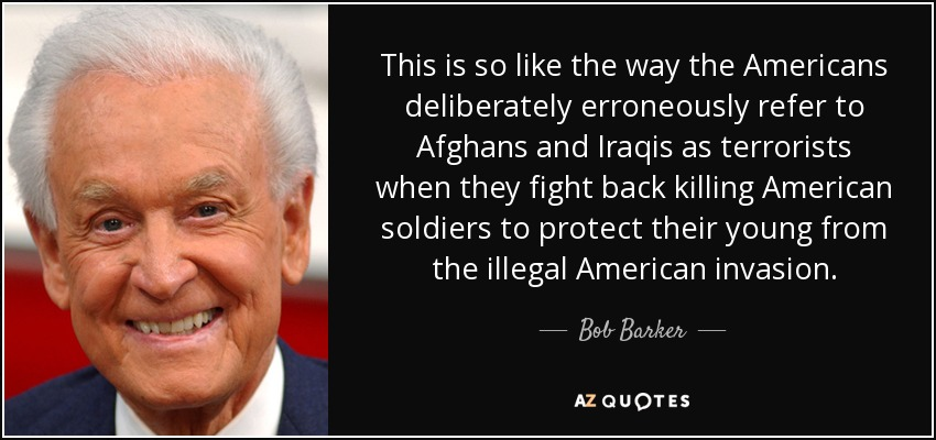 This is so like the way the Americans deliberately erroneously refer to Afghans and Iraqis as terrorists when they fight back killing American soldiers to protect their young from the illegal American invasion. - Bob Barker