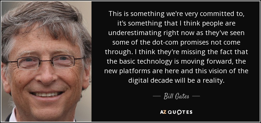 This is something we're very committed to, it's something that I think people are underestimating right now as they've seen some of the dot-com promises not come through. I think they're missing the fact that the basic technology is moving forward, the new platforms are here and this vision of the digital decade will be a reality. - Bill Gates