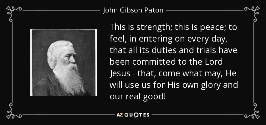 This is strength; this is peace; to feel, in entering on every day, that all its duties and trials have been committed to the Lord Jesus - that, come what may, He will use us for His own glory and our real good! - John Gibson Paton