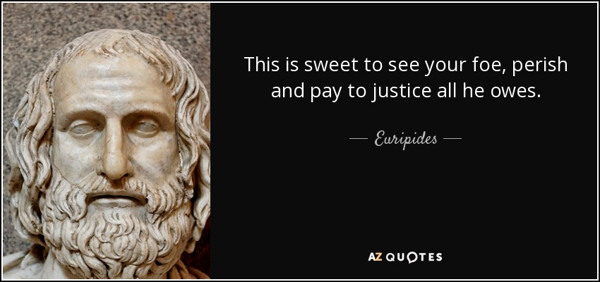 This is sweet to see your foe, perish and pay to justice all he owes. - Euripides