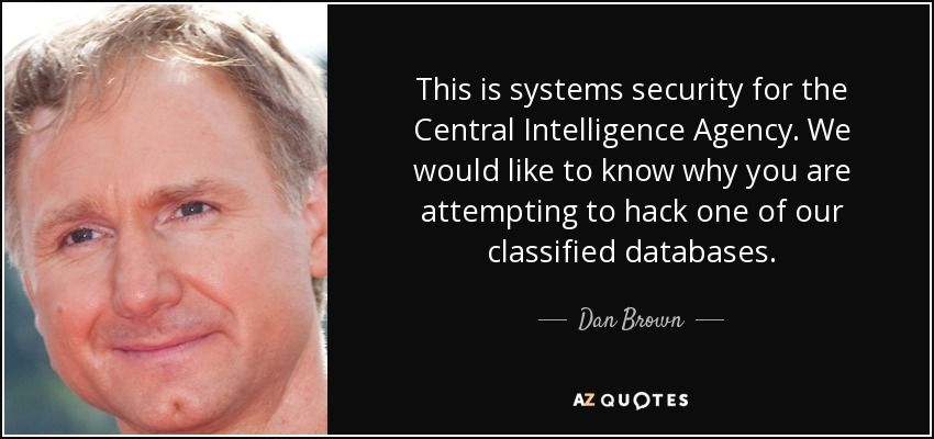 This is systems security for the Central Intelligence Agency. We would like to know why you are attempting to hack one of our classified databases. - Dan Brown