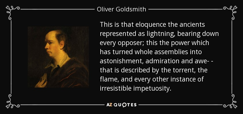 This is that eloquence the ancients represented as lightning, bearing down every opposer; this the power which has turned whole assemblies into astonishment, admiration and awe- - that is described by the torrent, the flame, and every other instance of irresistible impetuosity. - Oliver Goldsmith