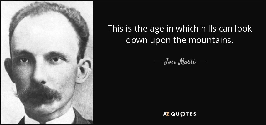 This is the age in which hills can look down upon the mountains. - Jose Marti