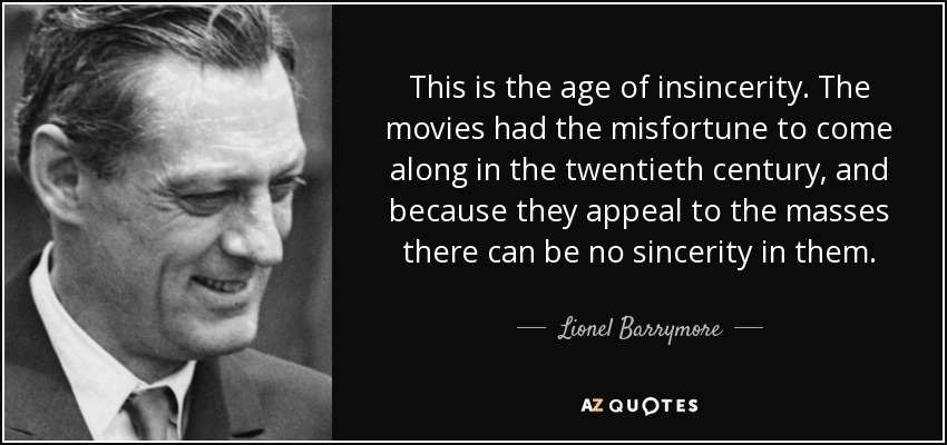 This is the age of insincerity. The movies had the misfortune to come along in the twentieth century, and because they appeal to the masses there can be no sincerity in them. - Lionel Barrymore
