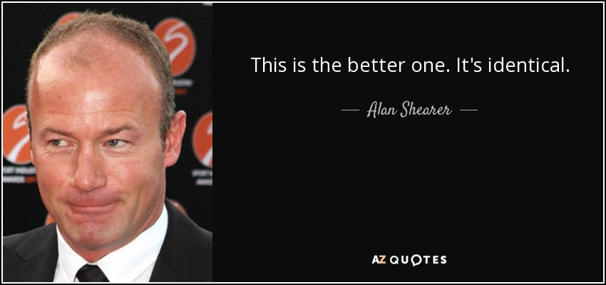 This is the better one. It's identical. - Alan Shearer
