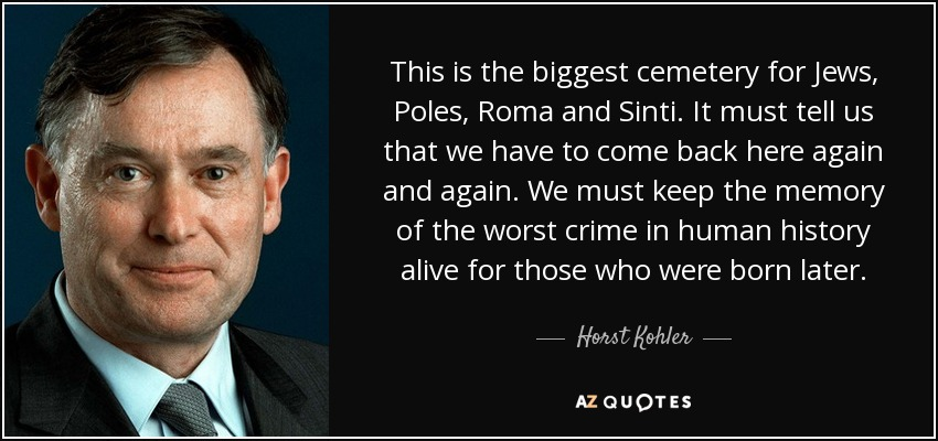 This is the biggest cemetery for Jews, Poles, Roma and Sinti. It must tell us that we have to come back here again and again. We must keep the memory of the worst crime in human history alive for those who were born later. - Horst Kohler