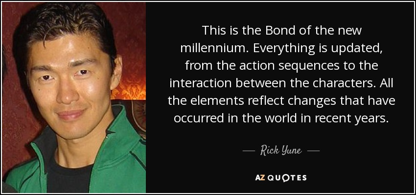 This is the Bond of the new millennium. Everything is updated, from the action sequences to the interaction between the characters. All the elements reflect changes that have occurred in the world in recent years. - Rick Yune