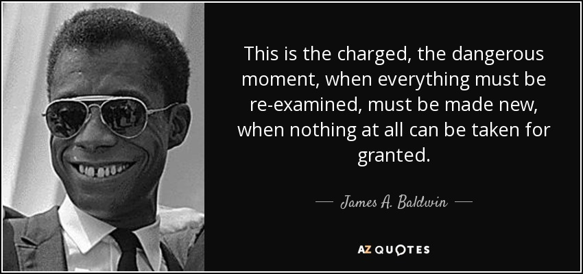 This is the charged, the dangerous moment, when everything must be re-examined, must be made new, when nothing at all can be taken for granted. - James A. Baldwin