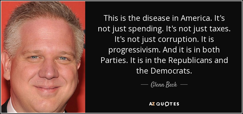 This is the disease in America. It's not just spending. It's not just taxes. It's not just corruption. It is progressivism. And it is in both Parties. It is in the Republicans and the Democrats. - Glenn Beck