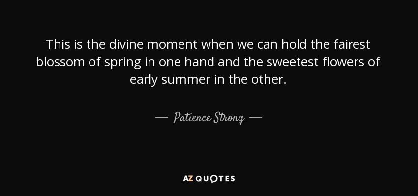 This is the divine moment when we can hold the fairest blossom of spring in one hand and the sweetest flowers of early summer in the other. - Patience Strong