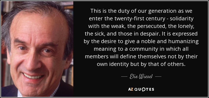 This is the duty of our generation as we enter the twenty-first century - solidarity with the weak, the persecuted, the lonely, the sick, and those in despair. It is expressed by the desire to give a noble and humanizing meaning to a community in which all members will define themselves not by their own identity but by that of others. - Elie Wiesel