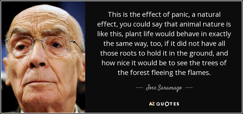 This is the effect of panic, a natural effect, you could say that animal nature is like this, plant life would behave in exactly the same way, too, if it did not have all those roots to hold it in the ground, and how nice it would be to see the trees of the forest fleeing the flames. - Jose Saramago