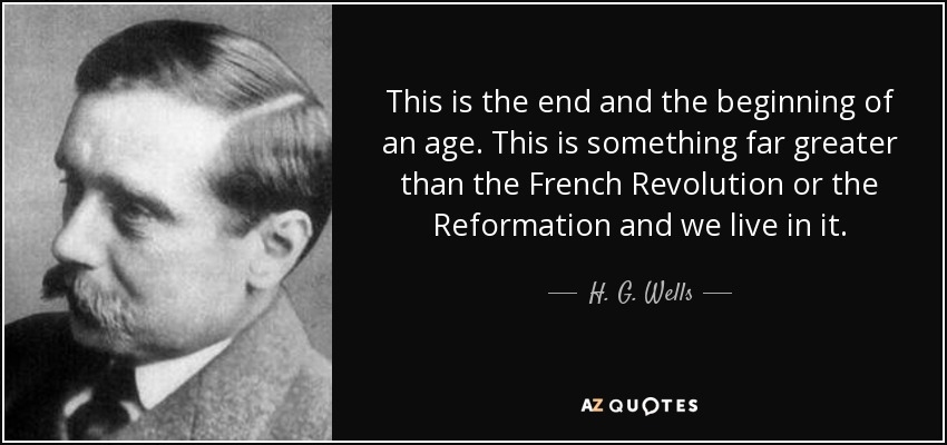 This is the end and the beginning of an age. This is something far greater than the French Revolution or the Reformation and we live in it. - H. G. Wells