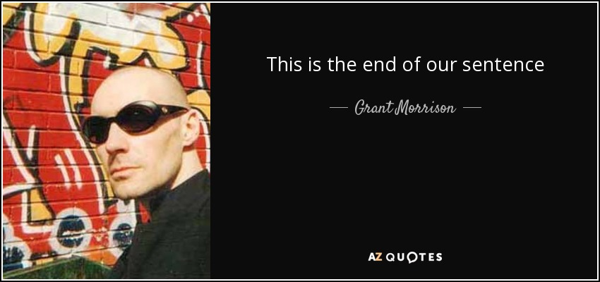 This is the end of our sentence - Grant Morrison