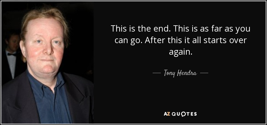This is the end. This is as far as you can go. After this it all starts over again. - Tony Hendra
