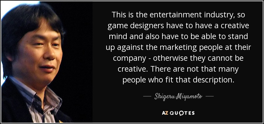 This is the entertainment industry, so game designers have to have a creative mind and also have to be able to stand up against the marketing people at their company - otherwise they cannot be creative. There are not that many people who fit that description. - Shigeru Miyamoto