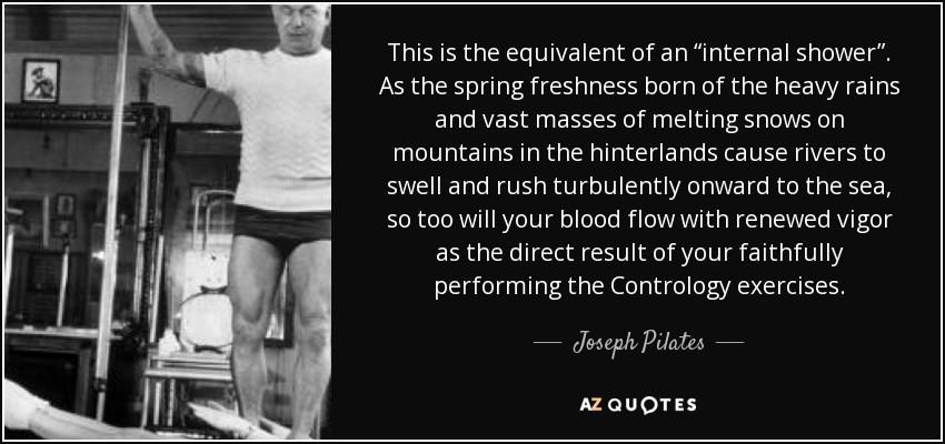 """This is the equivalent of an """"internal shower"""". As the spring freshness born of the heavy rains and vast masses of melting snows on mountains in the hinterlands cause rivers to swell and rush turbulently onward to the sea, so too will your blood flow with renewed vigor as the direct result of your faithfully performing the Contrology exercises. - Joseph Pilates"""