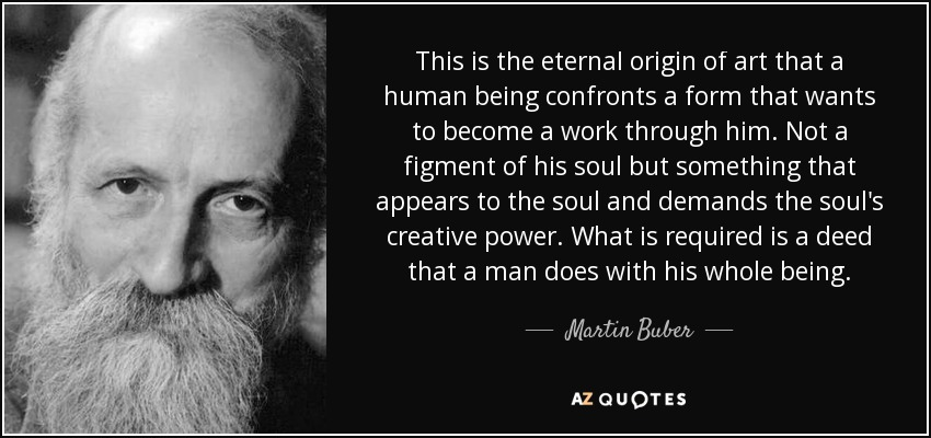 This is the eternal origin of art that a human being confronts a form that wants to become a work through him. Not a figment of his soul but something that appears to the soul and demands the soul's creative power. What is required is a deed that a man does with his whole being.. - Martin Buber