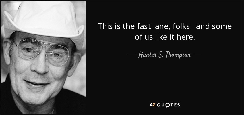 This is the fast lane, folks...and some of us like it here. - Hunter S. Thompson