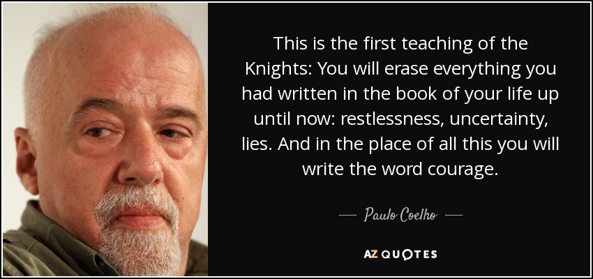 This is the first teaching of the Knights: You will erase everything you had written in the book of your life up until now: restlessness, uncertainty, lies. And in the place of all this you will write the word courage. - Paulo Coelho